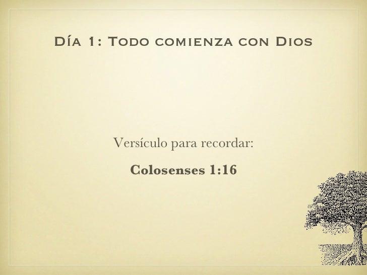 Día 1: Todo comienza con Dios <ul><li>Versículo para recordar: </li></ul><ul><li>Colosenses 1:16 </li></ul>