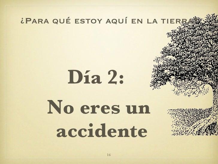¿Para qué estoy aquí en la tierra? <ul><li>Día 2:  </li></ul><ul><li>No eres un accidente </li></ul>
