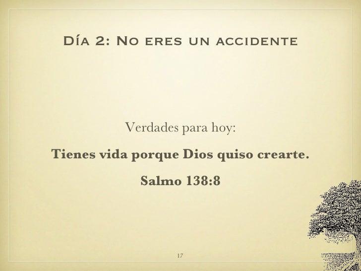 Día 2: No eres un accidente <ul><li>Verdades para hoy: </li></ul><ul><li>Tienes vida porque Dios quiso crearte. </li></ul>...