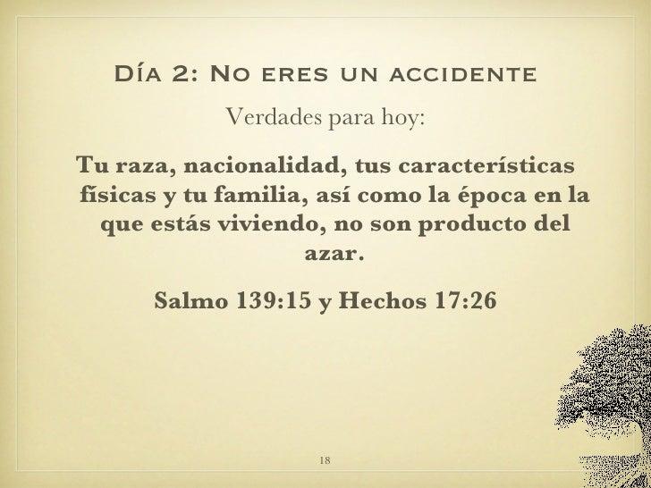 Día 2: No eres un accidente <ul><li>Verdades para hoy: </li></ul><ul><li>Tu raza, nacionalidad, tus características física...