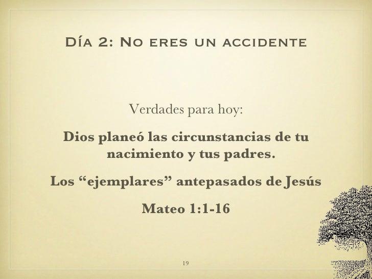 Día 2: No eres un accidente <ul><li>Verdades para hoy: </li></ul><ul><li>Dios planeó las circunstancias de tu nacimiento y...