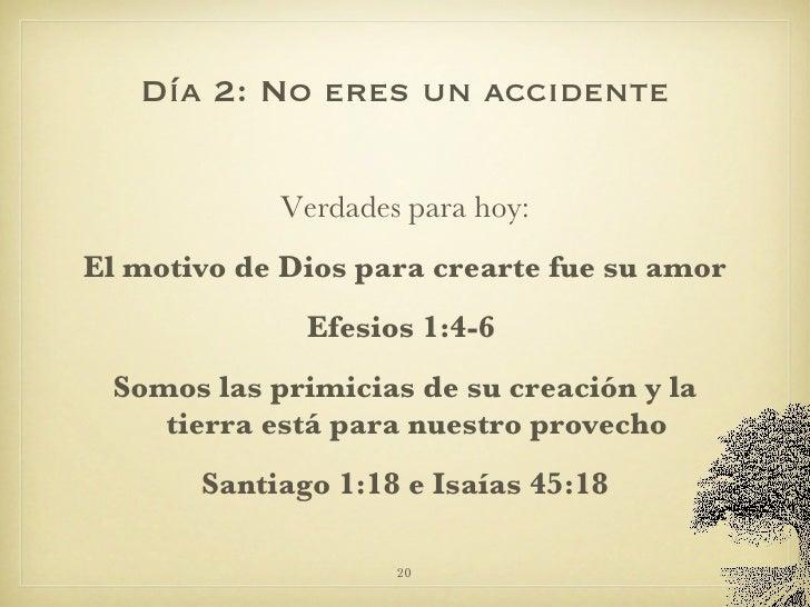 Día 2: No eres un accidente <ul><li>Verdades para hoy: </li></ul><ul><li>El motivo de Dios para crearte fue su amor </li><...