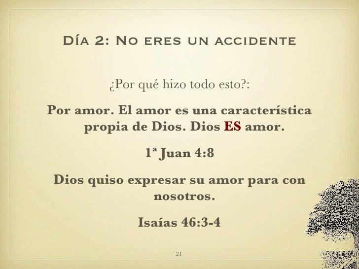 Día 2: No eres un accidente <ul><li>¿Por qué hizo todo esto?: </li></ul><ul><li>Por amor. El amor es una característica pr...