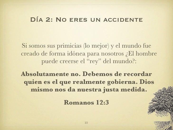 Día 2: No eres un accidente <ul><li>Si somos sus primicias (lo mejor) y el mundo fue creado de forma idónea para nosotros ...