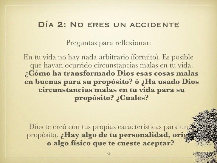 Día 2: No eres un accidente <ul><li>Preguntas para reflexionar: </li></ul><ul><li>En tu vida no hay nada arbitrario (fortu...