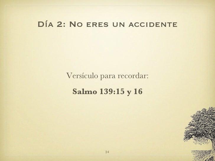 Día 2: No eres un accidente <ul><li>Versículo para recordar: </li></ul><ul><li>Salmo 139:15 y 16 </li></ul>