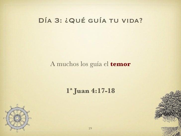Día 3: ¿Qué guía tu vida? <ul><li>A muchos los guía el  temor </li></ul><ul><li>1ª Juan 4:17-18 </li></ul>
