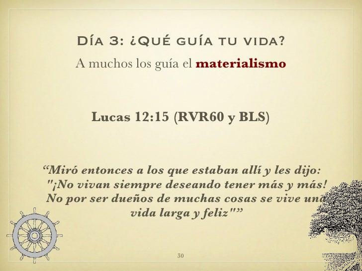 Día 3: ¿Qué guía tu vida? <ul><li>A muchos los guía el  materialismo </li></ul><ul><li>Lucas 12:15 (RVR60 y BLS) </li></ul...