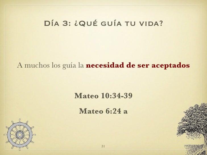 Día 3: ¿Qué guía tu vida? <ul><li>A muchos los guía la  necesidad de ser aceptados </li></ul><ul><li>Mateo 10:34-39 </li><...