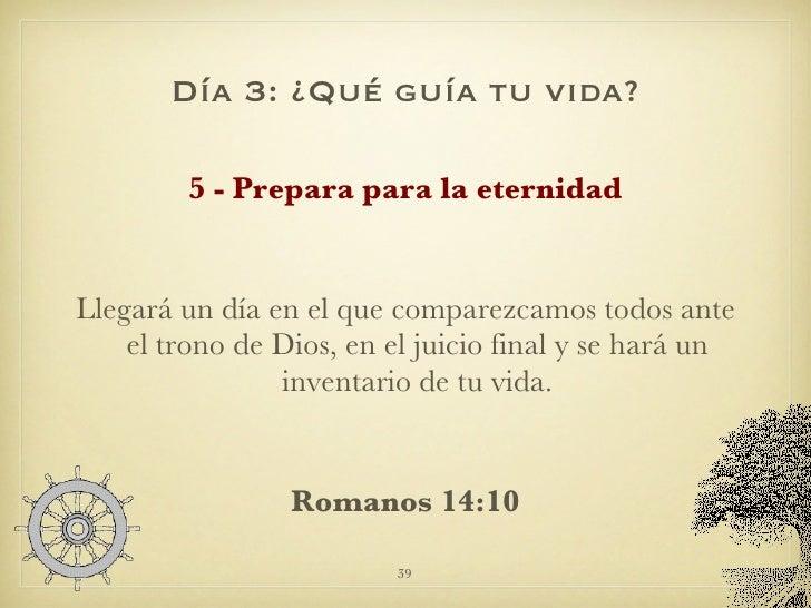 Día 3: ¿Qué guía tu vida? <ul><li>5 - Prepara para la eternidad </li></ul><ul><li>Llegará un día en el que comparezcamos t...