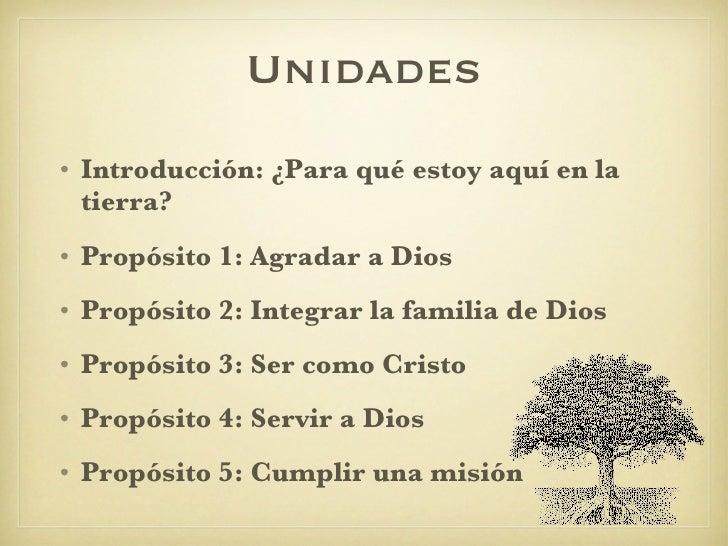 Unidades <ul><li>Introducción: ¿Para qué estoy aquí en la tierra? </li></ul><ul><li>Propósito 1: Agradar a Dios </li></ul>...