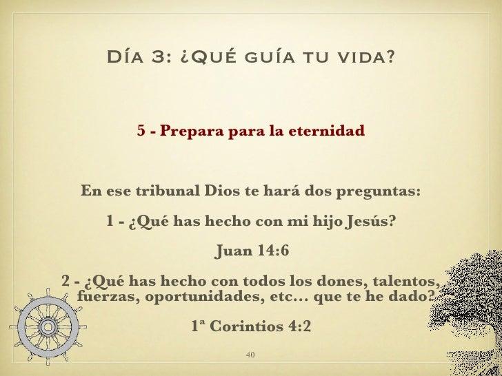 Día 3: ¿Qué guía tu vida? <ul><li>5 - Prepara para la eternidad </li></ul><ul><li>En ese tribunal Dios te hará dos pregunt...