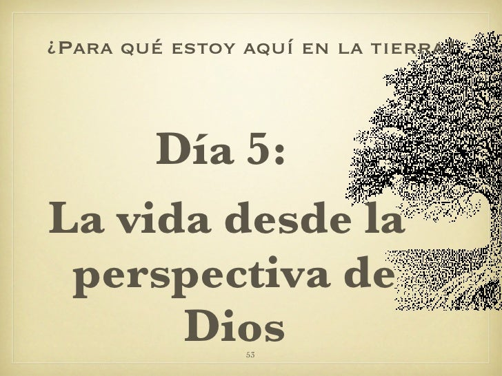 ¿Para qué estoy aquí en la tierra? <ul><li>Día 5:  </li></ul><ul><li>La vida desde la perspectiva de Dios </li></ul>