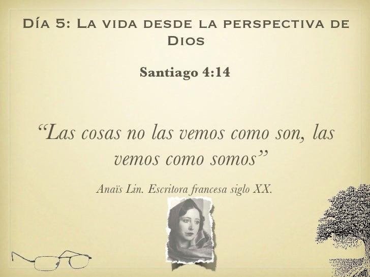 """Día 5: La vida desde la perspectiva de Dios <ul><li>Santiago 4:14 </li></ul><ul><li>"""" Las cosas no las vemos como son, las..."""