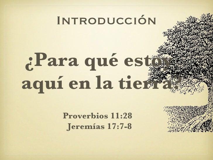 Introducción <ul><li>¿Para qué estoy aquí en la tierra? </li></ul>Proverbios 11:28  Jeremías 17:7-8