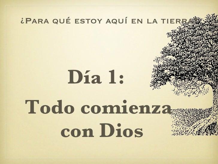 ¿Para qué estoy aquí en la tierra? <ul><li>Día 1:  </li></ul><ul><li>Todo comienza con Dios </li></ul>