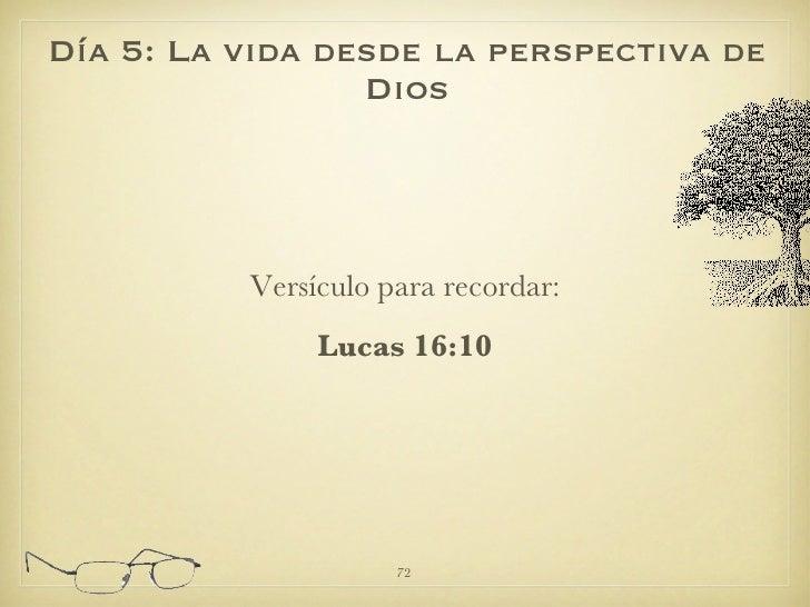 <ul><li>Versículo para recordar: </li></ul><ul><li>Lucas 16:10 </li></ul>Día 5: La vida desde la perspectiva de Dios