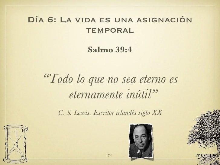 """Día 6: La vida es una asignación temporal <ul><li>Salmo 39:4 </li></ul><ul><li>"""" Todo lo que no sea eterno es eternamente ..."""