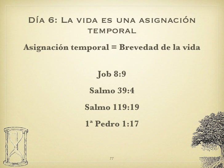 Día 6: La vida es una asignación temporal <ul><li>Asignación temporal = Brevedad de la vida </li></ul><ul><li>Job 8:9 </li...