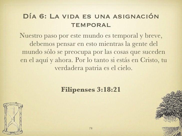 Día 6: La vida es una asignación temporal <ul><li>Nuestro paso por este mundo es temporal y breve, debemos pensar en esto ...