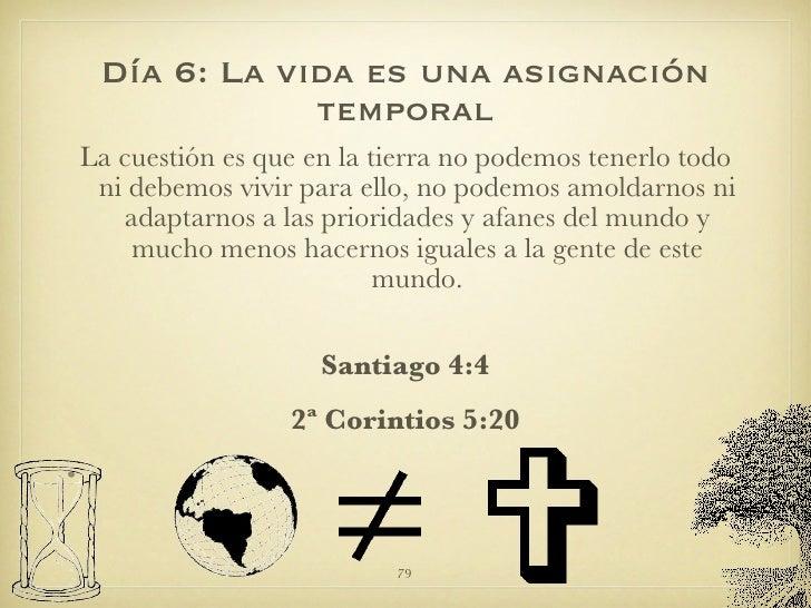 Día 6: La vida es una asignación temporal <ul><li>La cuestión es que en la tierra no podemos tenerlo todo ni debemos vivir...
