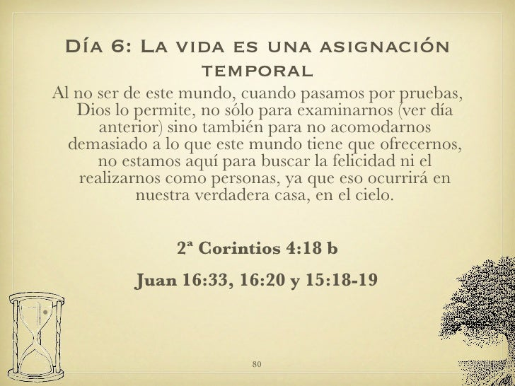 Día 6: La vida es una asignación temporal <ul><li>Al no ser de este mundo, cuando pasamos por pruebas, Dios lo permite, no...