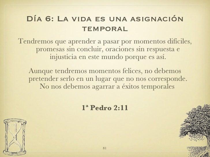 Día 6: La vida es una asignación temporal <ul><li>Tendremos que aprender a pasar por momentos difíciles, promesas sin conc...