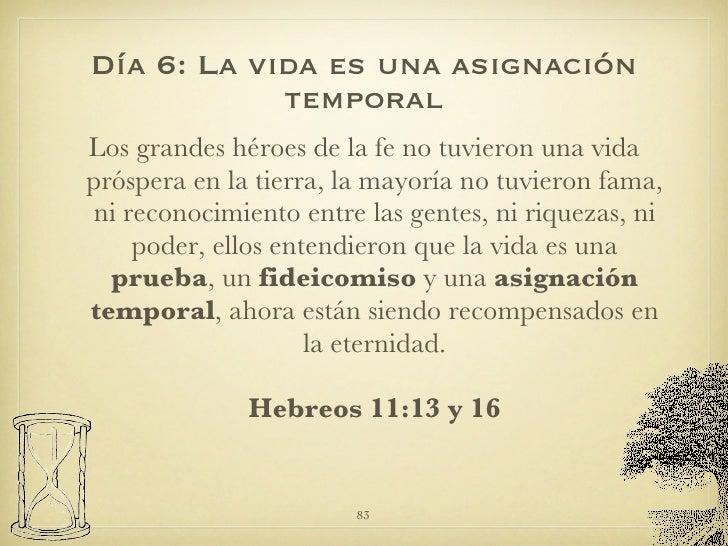 Día 6: La vida es una asignación temporal <ul><li>Los grandes héroes de la fe no tuvieron una vida próspera en la tierra, ...
