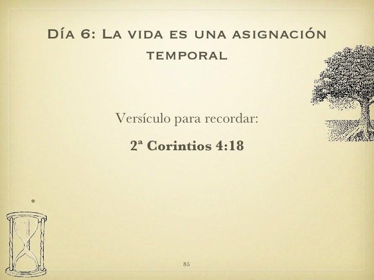 <ul><li>Versículo para recordar: </li></ul><ul><li>2ª Corintios 4:18 </li></ul>Día 6: La vida es una asignación temporal