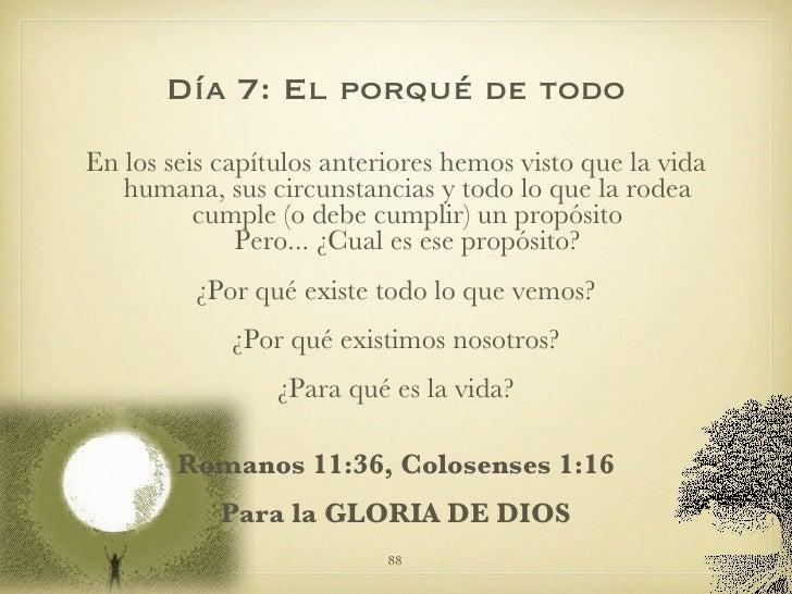 Día 7: El porqué de todo <ul><li>En los seis capítulos anteriores hemos visto que la vida humana, sus circunstancias y tod...
