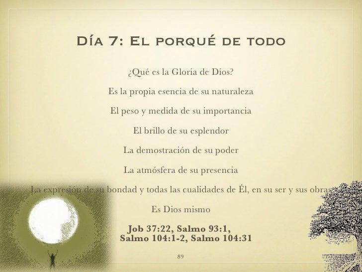 Día 7: El porqué de todo <ul><li>¿Qué es la Gloria de Dios? </li></ul><ul><li>Es la propia esencia de su naturaleza </li><...