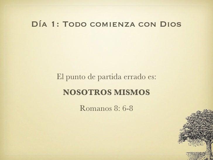 Día 1: Todo comienza con Dios <ul><li>El punto de partida errado es: </li></ul><ul><li>NOSOTROS MISMOS </li></ul><ul><li>R...