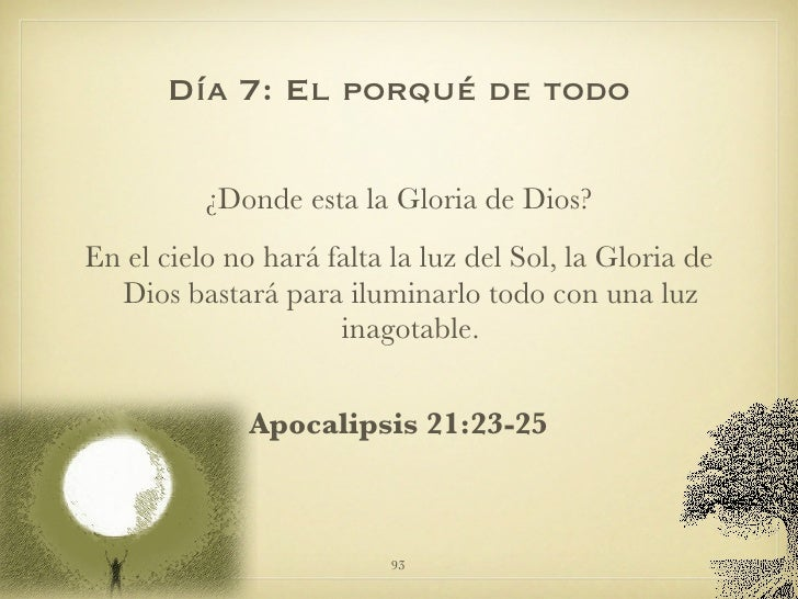 Día 7: El porqué de todo <ul><li>¿Donde esta la Gloria de Dios? </li></ul><ul><li>En el cielo no hará falta la luz del Sol...