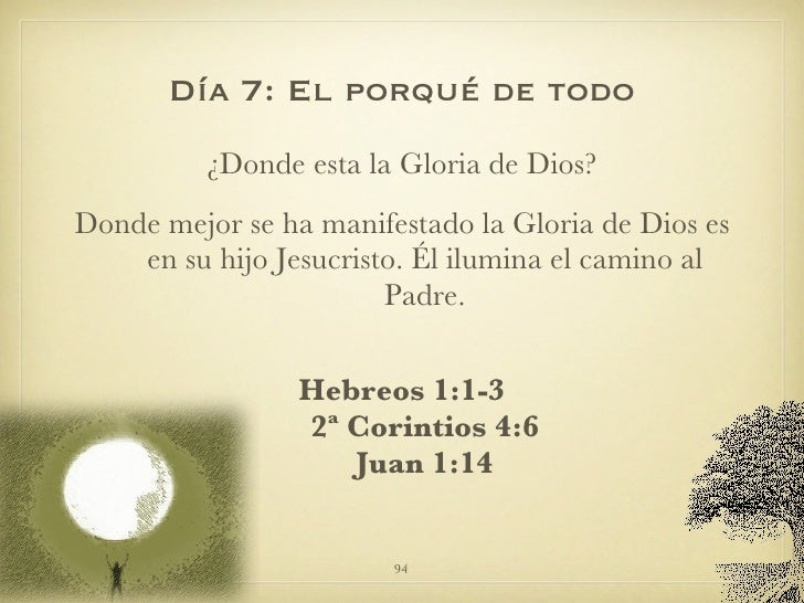 Día 7: El porqué de todo <ul><li>¿Donde esta la Gloria de Dios? </li></ul><ul><li>Donde mejor se ha manifestado la Gloria ...