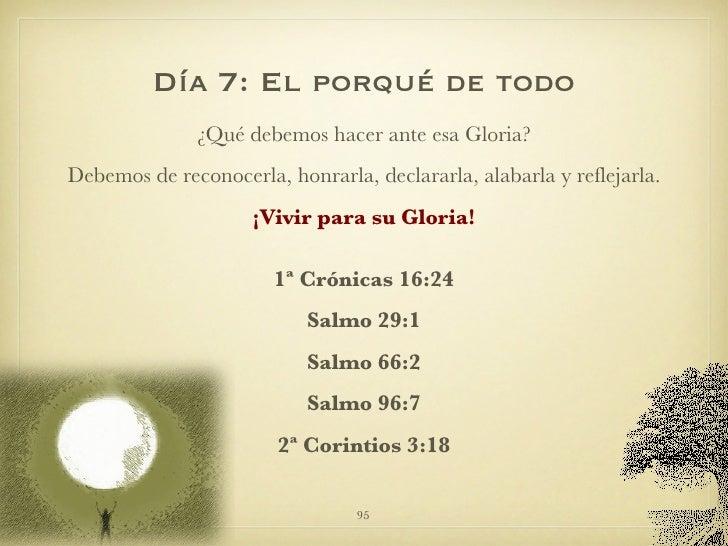 Día 7: El porqué de todo <ul><li>¿Qué debemos hacer ante esa Gloria? </li></ul><ul><li>Debemos de reconocerla, honrarla, d...
