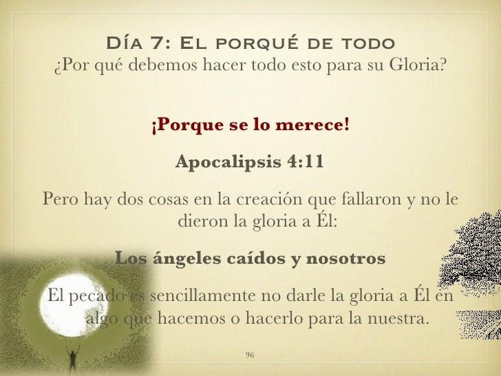 Día 7: El porqué de todo <ul><li>¿Por qué debemos hacer todo esto para su Gloria? </li></ul><ul><li>¡Porque se lo merece! ...