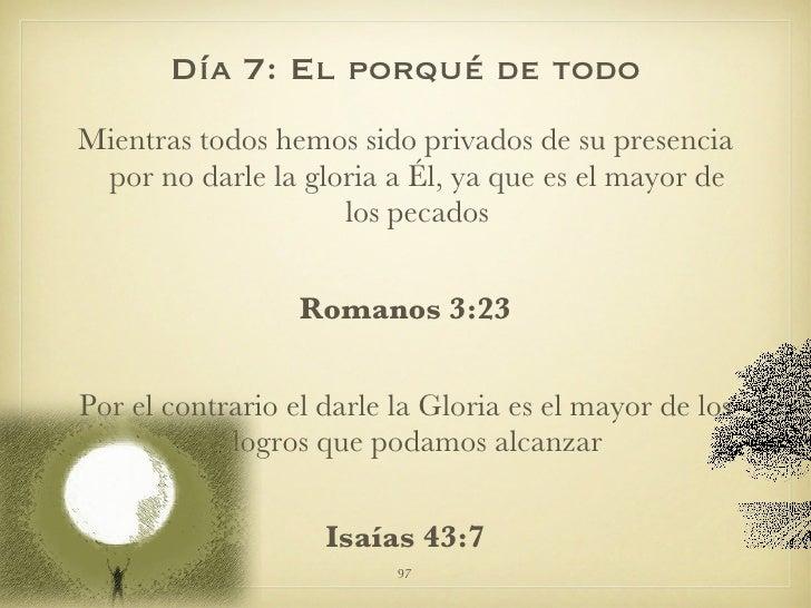 Día 7: El porqué de todo <ul><li>Mientras todos hemos sido privados de su presencia por no darle la gloria a Él, ya que es...