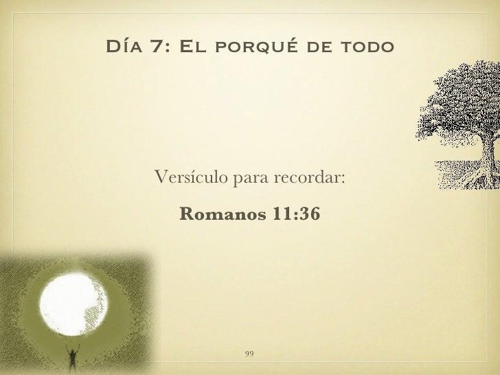 <ul><li>Versículo para recordar: </li></ul><ul><li>Romanos 11:36 </li></ul>Día 7: El porqué de todo
