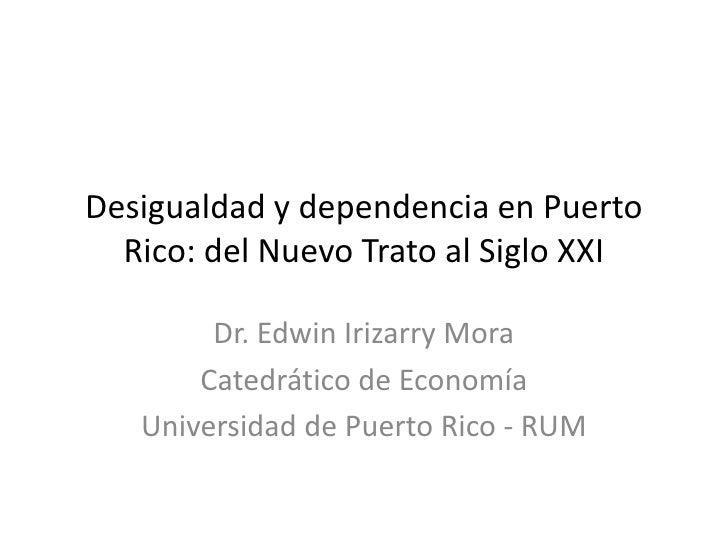Desigualdad y dependencia en Puerto  Rico: del Nuevo Trato al Siglo XXI        Dr. Edwin Irizarry Mora       Catedrático d...