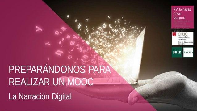 PREPARÁNDONOS PARA REALIZAR UN MOOC La Narración Digital XV Jornadas CRAI REBIUN TALLERES PARA EL ÉXITO DE UN CURSOEN LÍNE...
