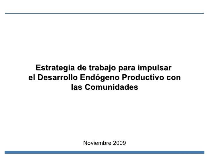Estrategia de trabajo para impulsar  el Desarrollo Endógeno Productivo con las Comunidades Noviembre 2009