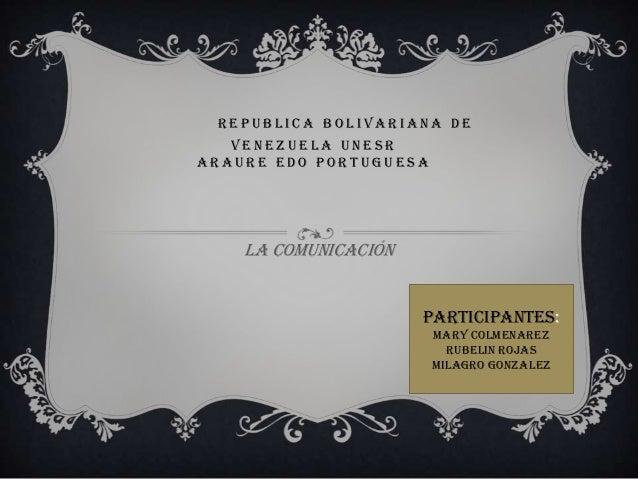 REPUBLICA BOLIVARIANA DE   VENEZUELA UNESRARAURE EDO PORTUGUESA    LA COMUNICACIÓN                      PARTICIPANTES:    ...