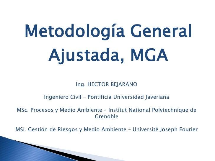 Metodología General      Ajustada, MGA                       Ing. HECTOR BEJARANO            Ingeniero Civil – Pontificia ...