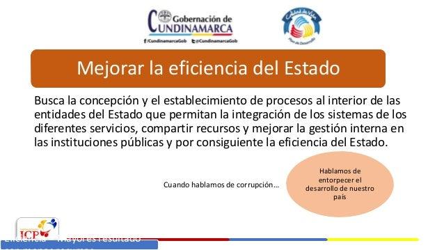 Mejorar la eficiencia del Estado Busca la concepción y el establecimiento de procesos al interior de las entidades del Est...