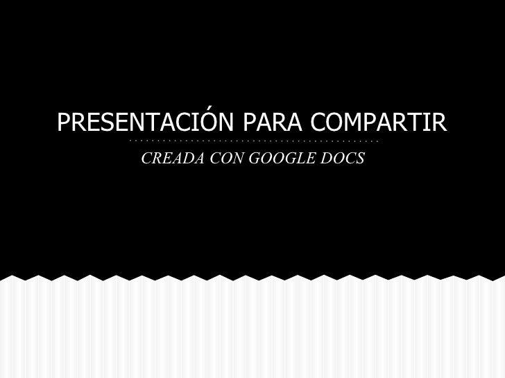 PRESENTACIÓN PARA COMPARTIR     CREADA CON GOOGLE DOCS