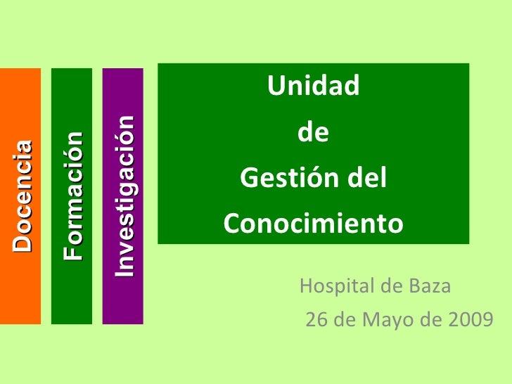 Unidad de Gestión del Conocimiento Hospital de Baza 26 de Mayo de 2009 Docencia Investigación Formación