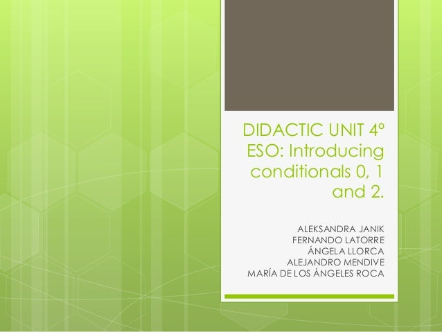 DIDACTIC UNIT 4ºESO: Introducing conditionals 0, 1           and 2.          ALEKSANDRA JANIK        FERNANDO LATORRE     ...