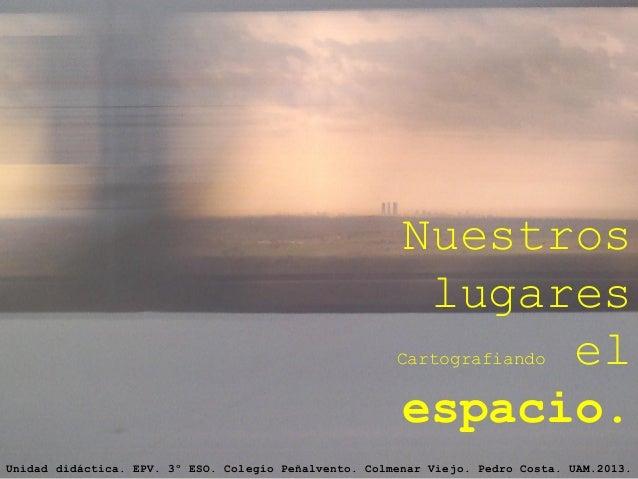 Nuestros lugares Cartografiando el espacio. Unidad didáctica. EPV. 3º ESO. Colegio Peñalvento. Colmenar Viejo. Pedro Costa...