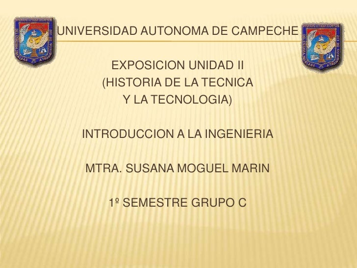 UNIVERSIDAD AUTONOMA DE CAMPECHE         EXPOSICION UNIDAD II      (HISTORIA DE LA TECNICA          Y LA TECNOLOGIA)     I...