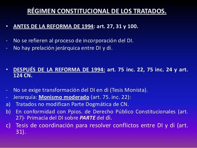 RÉGIMEN CONSTITUCIONAL DE LOS TRATADOS. • ANTES DE LA REFORMA DE 1994: art. 27, 31 y 100. - No se refieren al proceso de i...